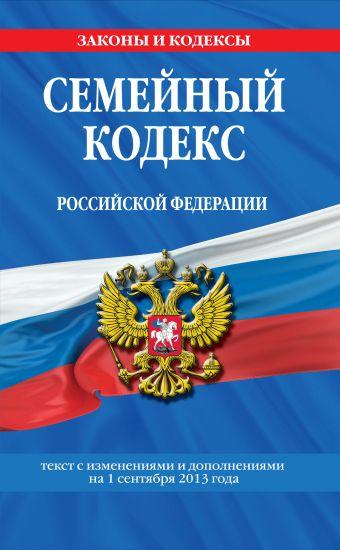 Семейный кодекс Российской Федерации : текст с изм. и доп. на 1 сентября 2013 г.