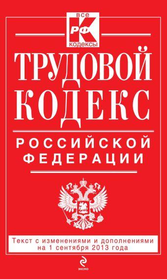 Трудовой кодекс Российской Федерации: текст с изм. и доп. на 1 сентября 2013 г.