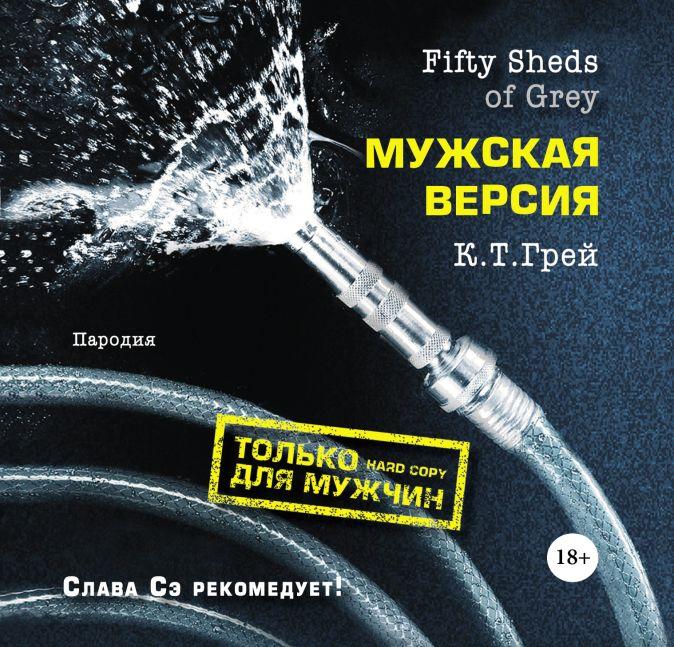 К.Т. Грей - Fifty Sheds of Grey. Мужская версия обложка книги