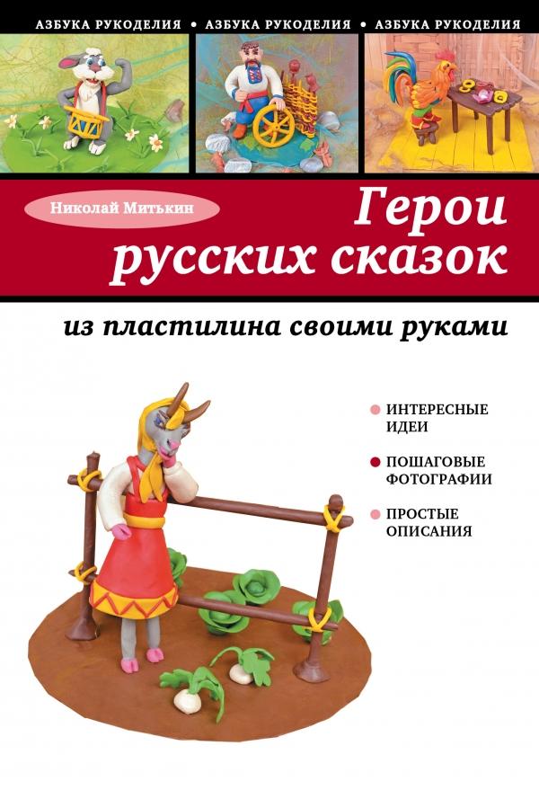 Герои русских сказок из пластилина своими руками Митькин Н.Н.