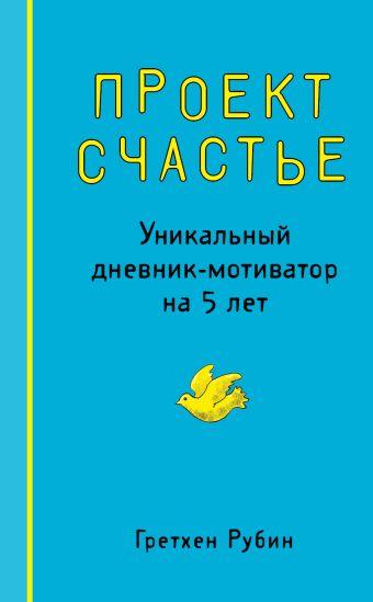 Проект Счастье. Уникальный дневник-мотиватор на 5 лет Рубин Г.