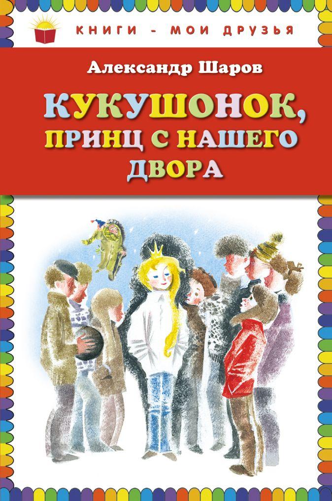 Александр Шаров - Кукушонок, принц с нашего двора. Сказки (ст. изд.) обложка книги