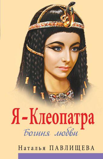 Я - Клеопатра. Богиня любви Павлищева Н.П.