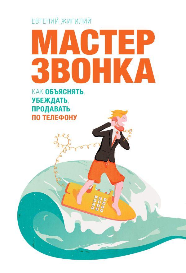 Мастер звонка. Как объяснять, убеждать, продавать по телефону. 2-е изд. Евгений Жигилий