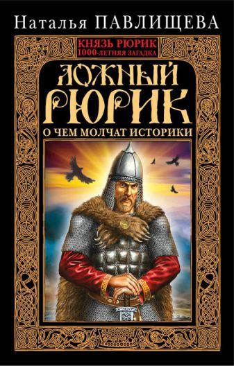 Павлищева Н.П. - Ложный Рюрик. О чем молчат историки обложка книги