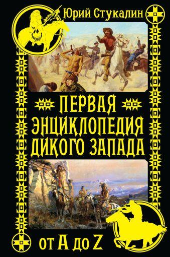 Первая энциклопедия Дикого Запада - от A до Z Стукалин Ю.В.