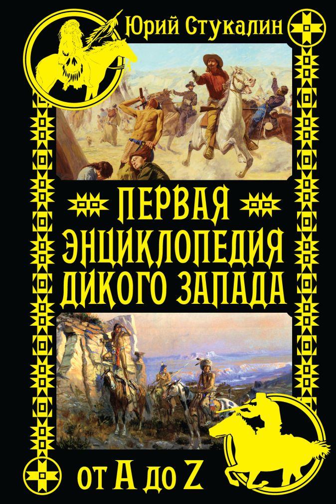 Юрий Стукалин - Первая энциклопедия Дикого Запада - от A до Z обложка книги