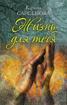 Карина Сарсенова - Жизнь для тебя' обложка книги