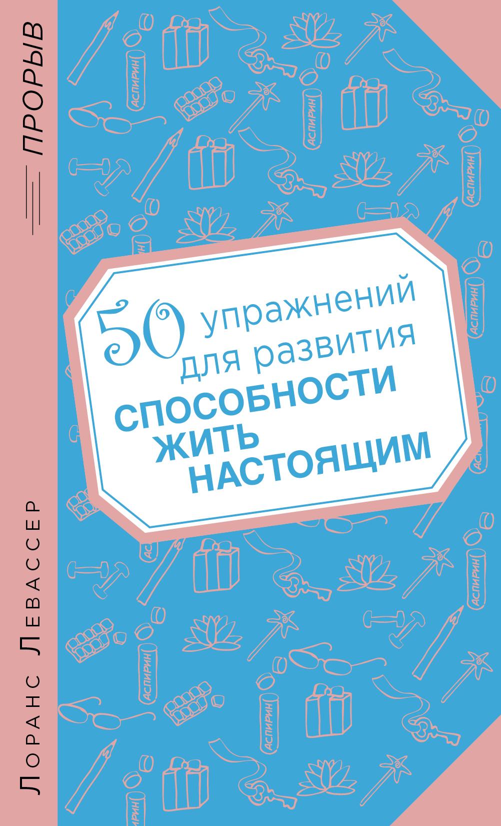 Левассер Л. 50 упражнений для развития способности жить настоящим ISBN: 978-5-699-68464-9 левассер л 50 упражнений для развития способности жить настоящим