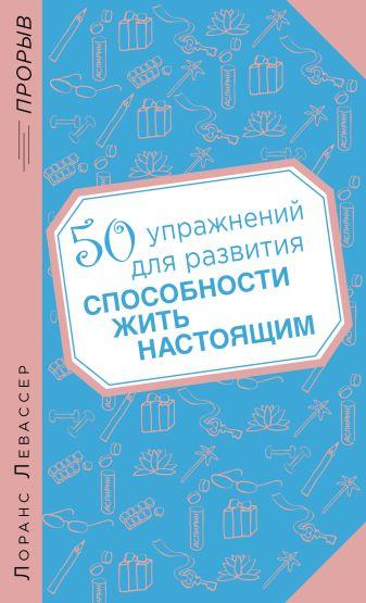 Лоранс Левассер - 50 упражнений для развития способности жить настоящим обложка книги