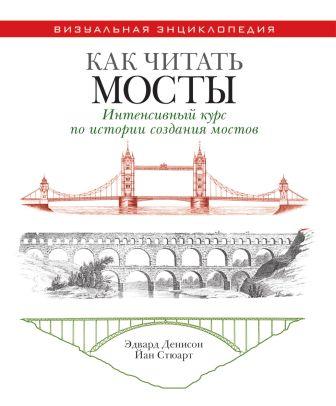 Денисон Э. - Как читать мосты. Интенсивный курс по истории создания мостов обложка книги