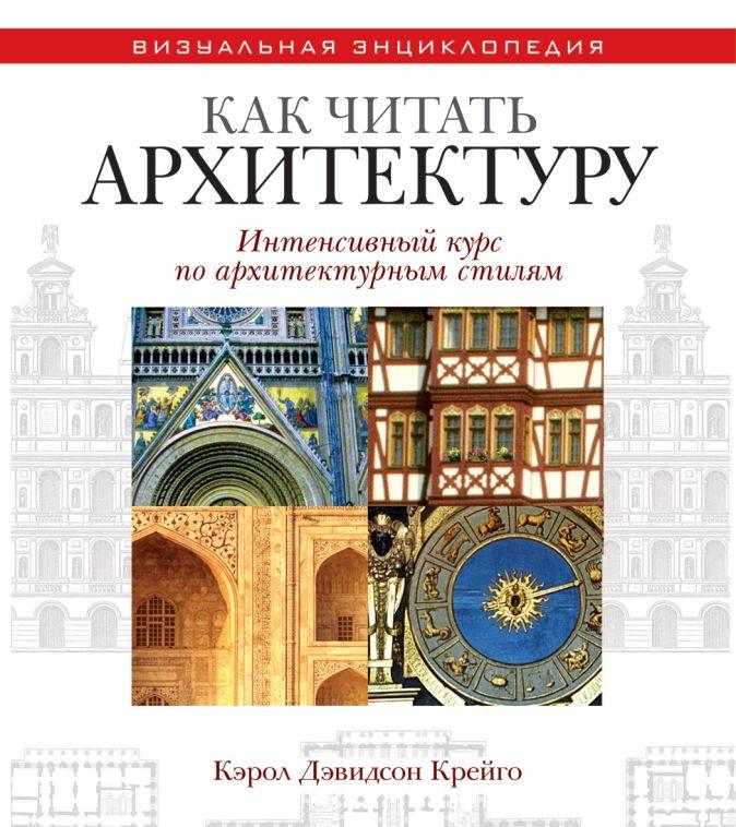 Крейго Кэрол Дэвидсон - Как читать архитектуру. Интенсивный курс по архитектурным стилям обложка книги