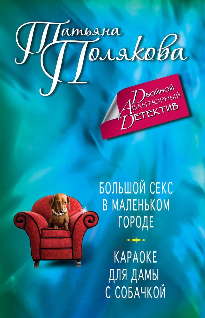 Татьяна Полякова - Большой секс в маленьком городе. Караоке для дамы с собачкой обложка книги