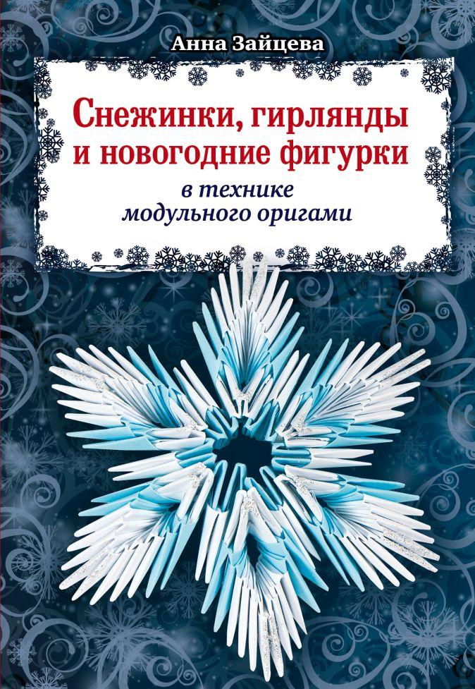 Анна Зайцева - Снежинки, гирлянды и новогодние фигурки в технике модульного оригами обложка книги