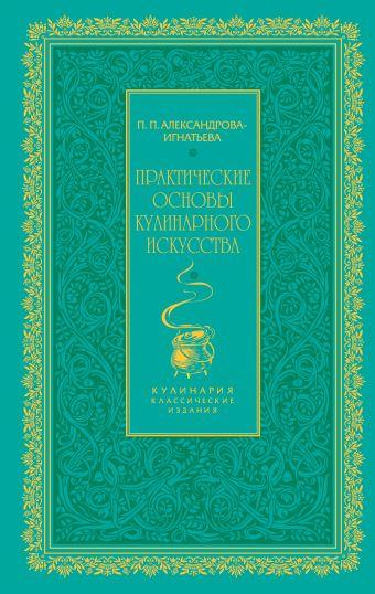 Практические основы кулинарного искусства (зеленая) Александрова-Игнатьева П.П.