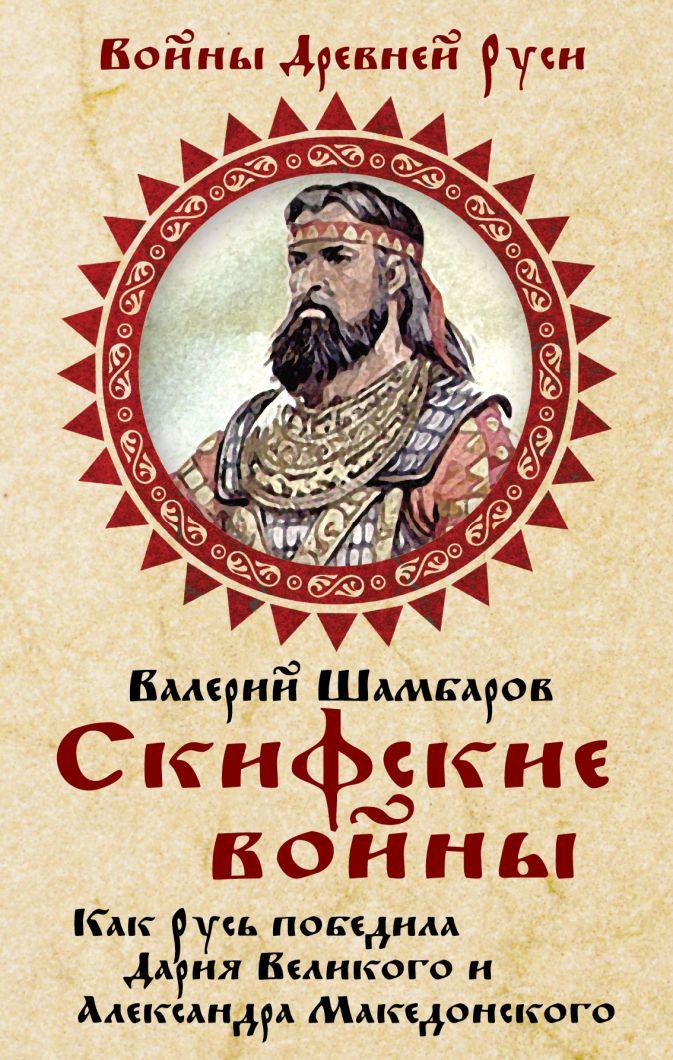 Шамбаров В.Е. - Скифские войны. Как Русь победила Дария Великого и Александра Македонского обложка книги
