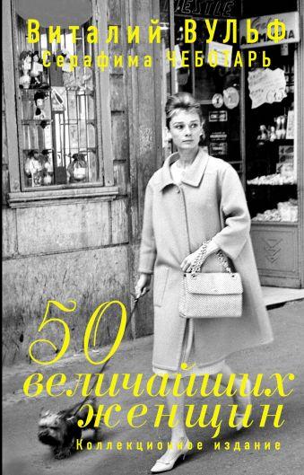 50 величайших женщин. Коллекционное издание Вульф В.Я., Чеботарь С.А.