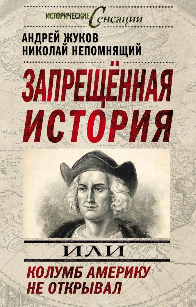 Запрещенная история, или Колумб Америку не открывал Жуков А.В., Непомнящий Н.Н.