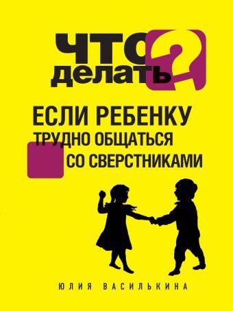 Что делать, если ребенку трудно общаться со сверстниками Василькина Ю.