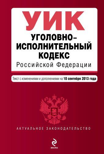 Уголовно-исполнительный кодекс Российской Федерации : текст с изм. и доп. на 10 сентября 2013 г.
