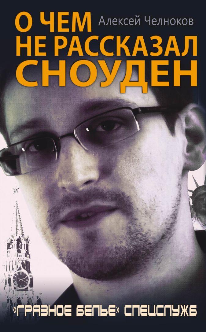 Челноков А.С. - О чем не рассказал Сноуден. «Грязное белье» спецслужб обложка книги