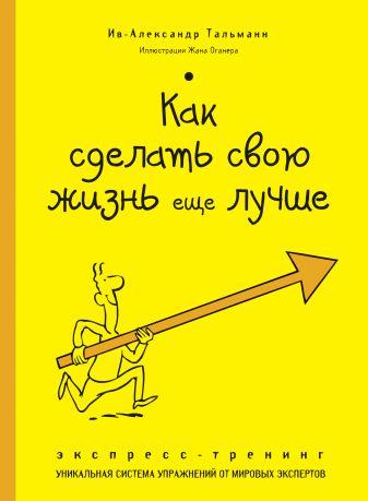Ив-Александр Тальманн - Как сделать свою жизнь еще лучше. Экспресс-тренинг обложка книги