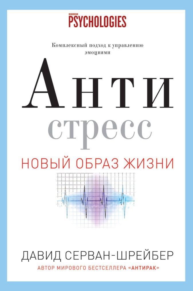 Серван-Шрейбер Д. - Антистресс. Как победить стресс, тревогу и депрессию без лекарств и психоанализа обложка книги