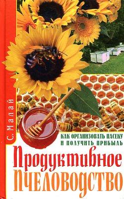Продуктивное пчеловодство. Как организовать пасеку и получить прибыль Малай С.