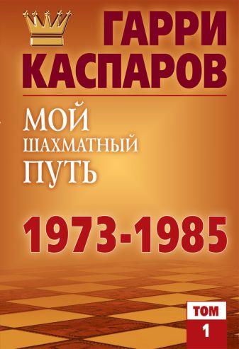 Каспаров Г. К. - Мой шахматный путь. 1973-1985. Том 1 обложка книги