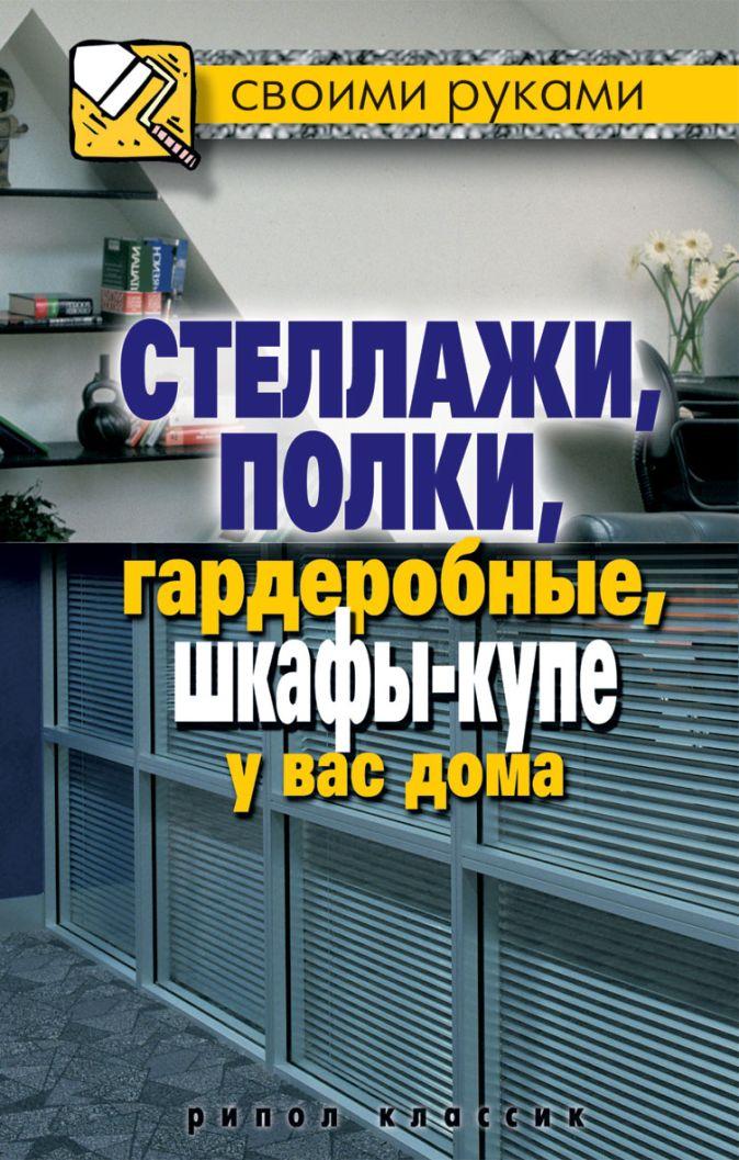 Серикова Г.А. - Стеллажи, полки, гардеробные, шкафы-купе у вас дома обложка книги