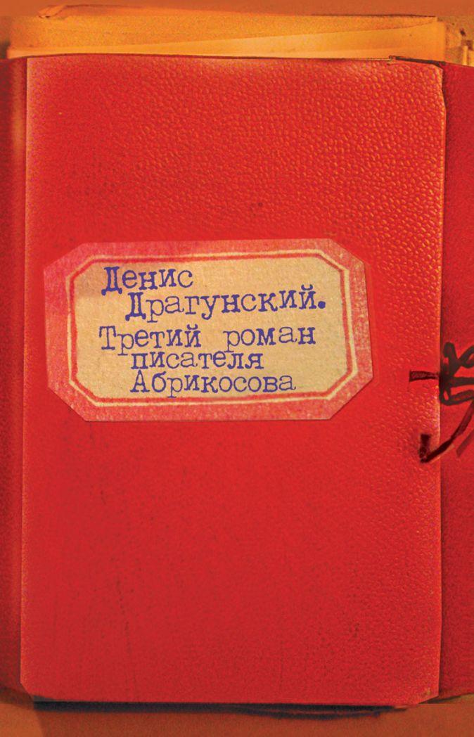 Драгунский Денис - Третий роман писателя Абрикосова обложка книги