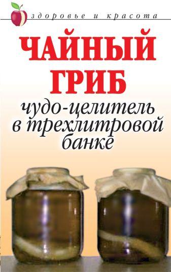 Щеглова А. - Чайный гриб. Чудо-целитель в трехлитровой банке обложка книги