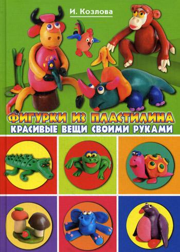 Козлова И.С. - Фигурки из пластилина.Красивые вещи своими руками обложка книги