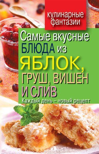 Самые вкусные блюда из яблок, груш, вишен и слив. Каждый день - новый рецепт овощей, морепродуктов и фруктов Куликова В.Н.