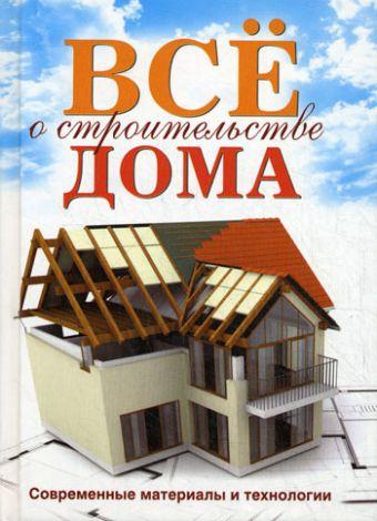 Все о строительстве дома. Современные материалы и технологии Серикова Г.А.