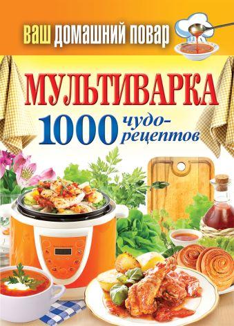Ваш домашний повар. Мультиварка. 1000 чудо-рецептов