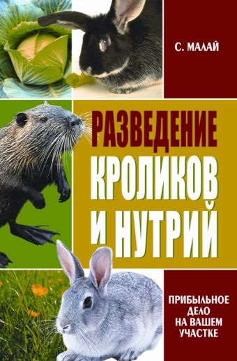 Разведение кроликов и нутрий. Прибыльное дело на вашем участке Малай С.