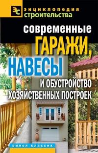 Современные гаражи, навесы и обустройство хозяйственных построек Плотникова Т.Ф.