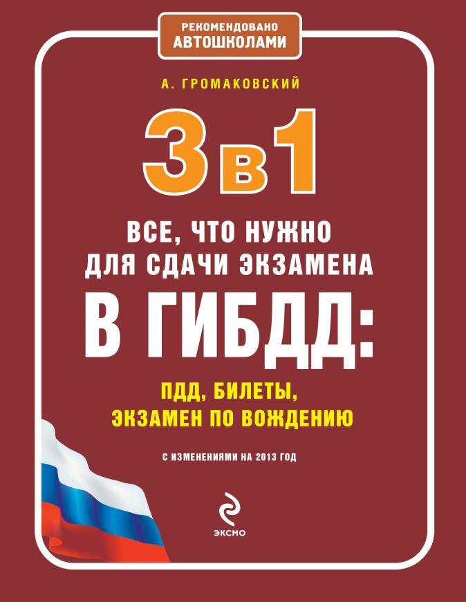 Громаковский А.А. - 3 в 1. Все, что нужно для сдачи экзамена в ГИБДД: ПДД, билеты, вождение (с изменениями на 2013 год) обложка книги