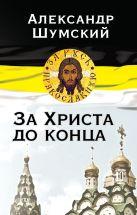 Шумский А.В. - За Христа до конца' обложка книги