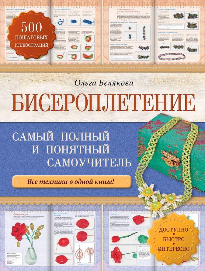 Ольга Белякова - Бисероплетение. Самый полный и понятный самоучитель обложка книги