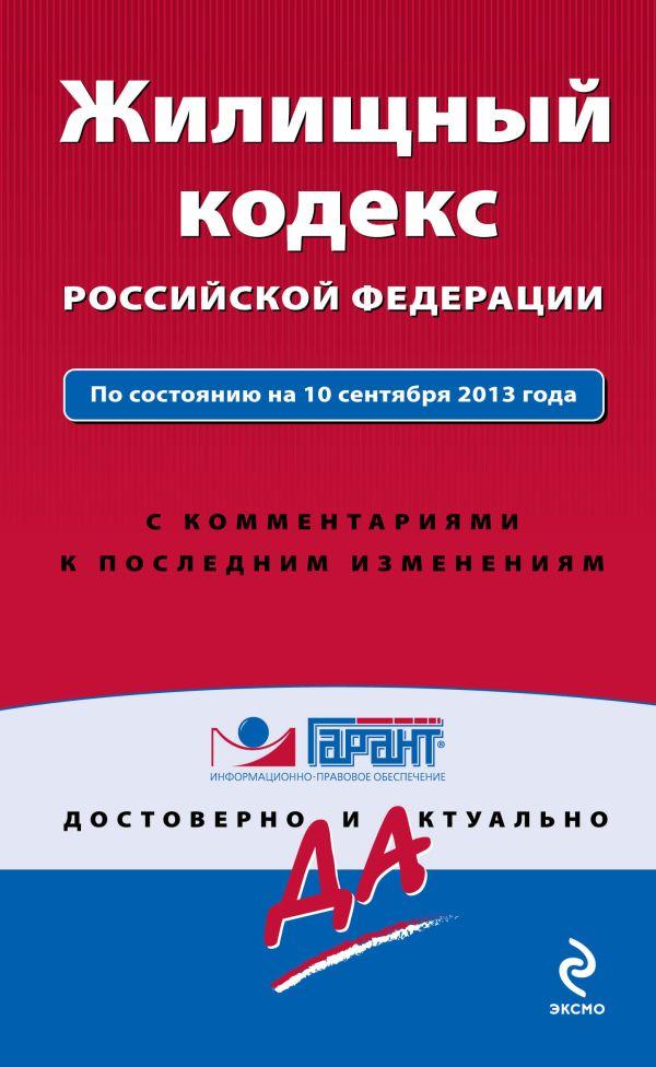 Жилищный кодекс Российской Федерации. По состоянию на 10 сентября 2013 года. С комментариями к последним изменениям