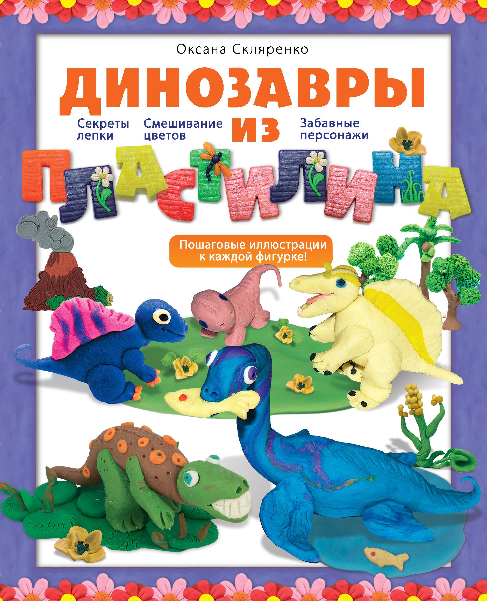 Скляренко О.А. Динозавры из пластилина секреты пластилина динозавры