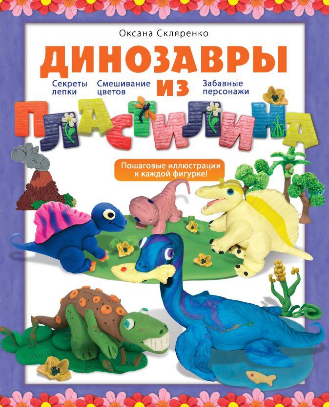 Оксана Скляренко - Динозавры из пластилина обложка книги