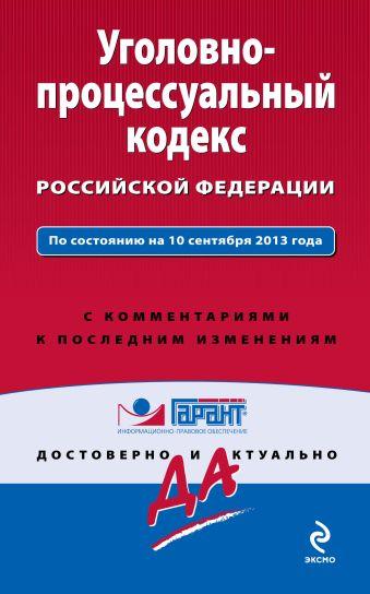 Уголовно-процессуальный кодекс Российской Федерации. По состоянию на 10 сентября 2013 года. С комментариями к последним изменениям