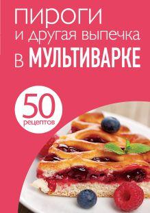 50 рецептов. Пироги и другая выпечка в мультиварке