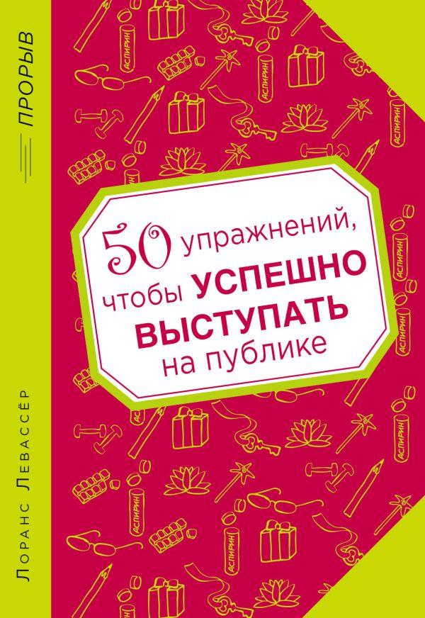 50 упражнений, чтобы успешно выступать на публике Левассёр Л.