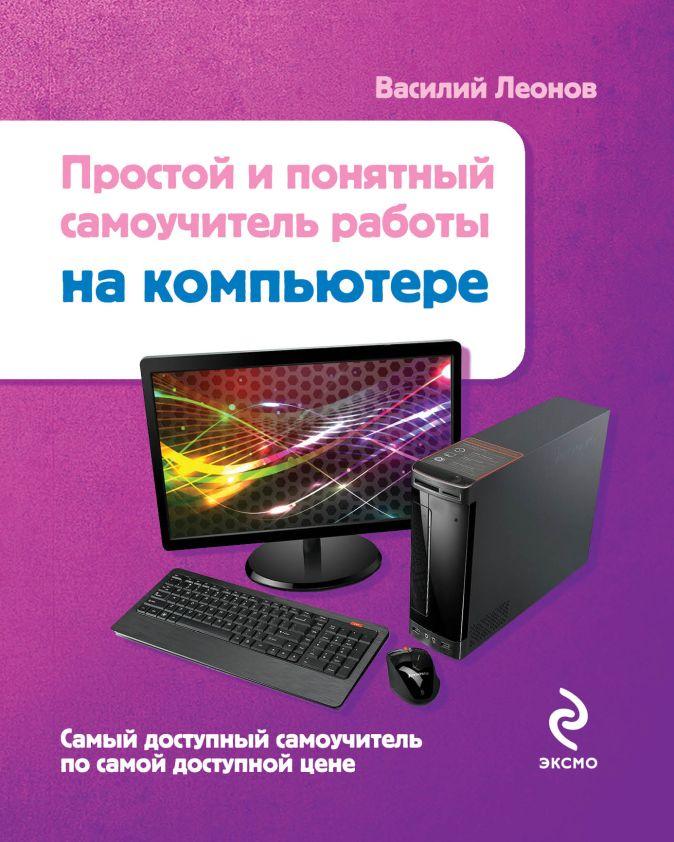 Леонов В. - Простой и понятный самоучитель работы на компьютере обложка книги