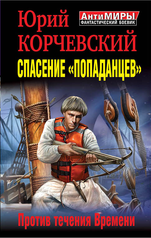Спасение «попаданцев». Против течения Времени Корчевский Ю.Г.