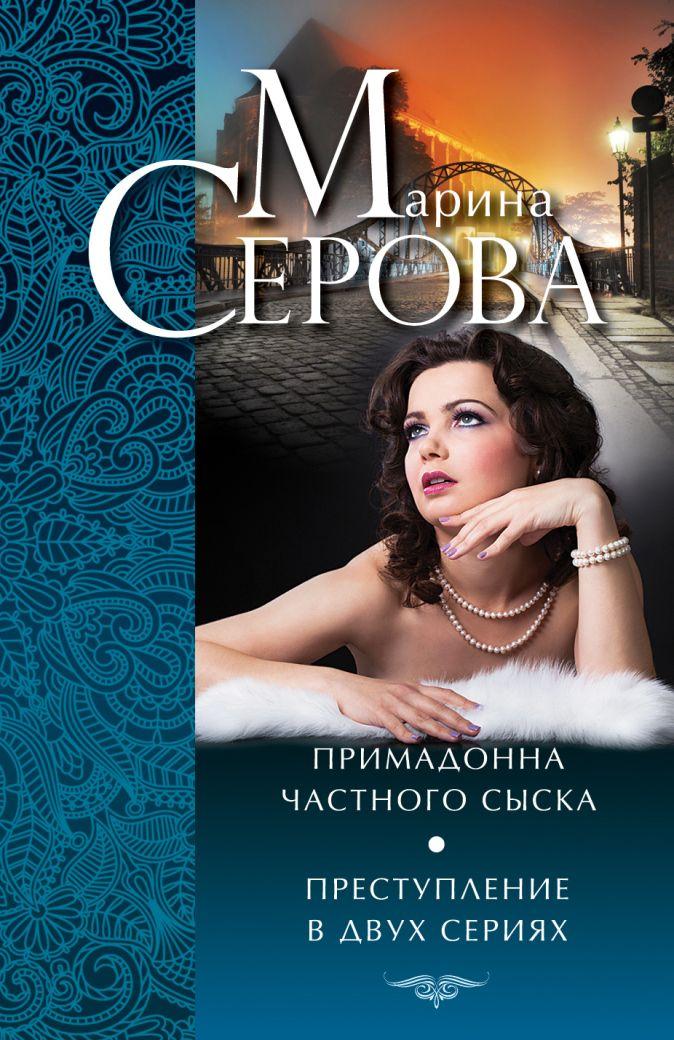 Серова М.С. - Примадонна частного сыска. Преступление в двух сериях обложка книги